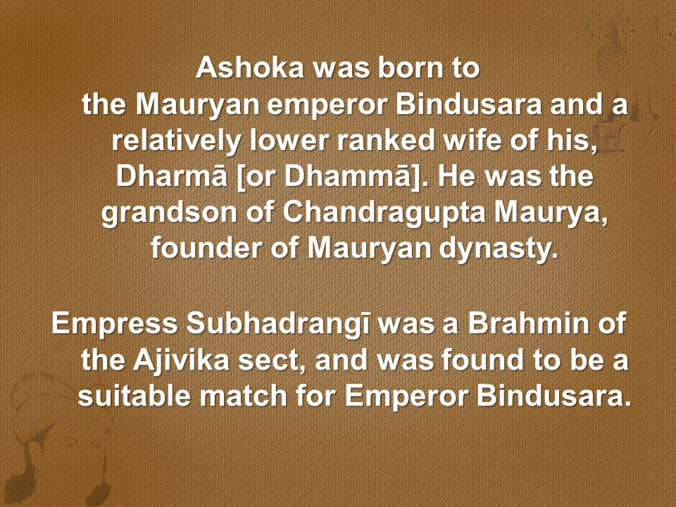 Ashoka was born to the Mauryan emperor Bindusara and a relatively lower ranked wife of his, Dharmā [or Dhammā]. He was the grandson of Chandragupta Maurya, founder of Mauryan dynasty.